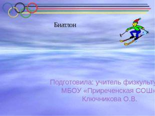 Биатлон Подготовила: учитель физкультуры МБОУ «Приреченская СОШ» Ключникова О