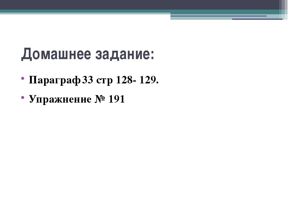 Домашнее задание: Параграф 33 стр 128- 129. Упражнение № 191