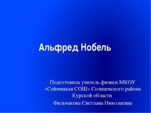 Альфред Нобель Подготовила учитель физики МКОУ «Сеймицкая СОШ» Солнцевского р