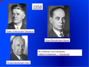 Павел Алексеевич Черенков Илья Михайлович Франк Игорь Евгеньевич Тамм 1958 За