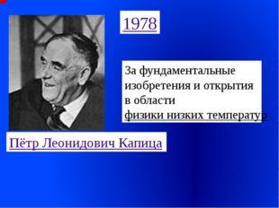 1978 Пётр Леонидович Капица За фундаментальные изобретения и открытия в облас