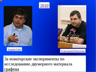 2010 Андрей Гейм Константин Новосёлов За новаторские эксперименты по исследов
