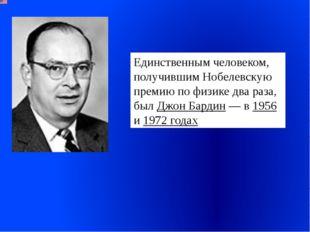 Единственным человеком, получившим Нобелевскую премию по физике два раза, был