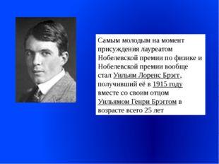 Самым молодым на момент присуждения лауреатом Нобелевской премии по физике и