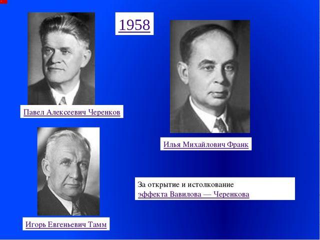 Павел Алексеевич Черенков Илья Михайлович Франк Игорь Евгеньевич Тамм 1958 За...