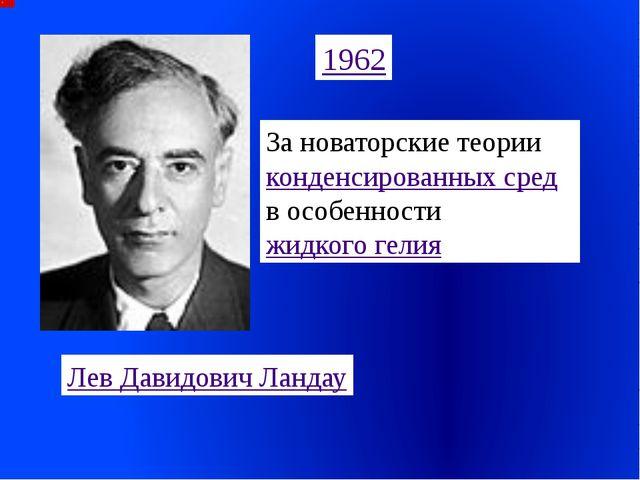 1962 Лев Давидович Ландау За новаторские теории конденсированных сред, в особ...