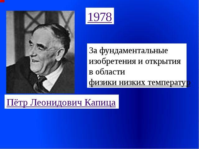 1978 Пётр Леонидович Капица За фундаментальные изобретения и открытия в облас...