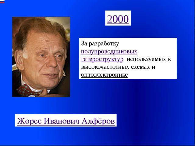 2000 Жорес Иванович Алфёров За разработку полупроводниковых гетероструктур, и...