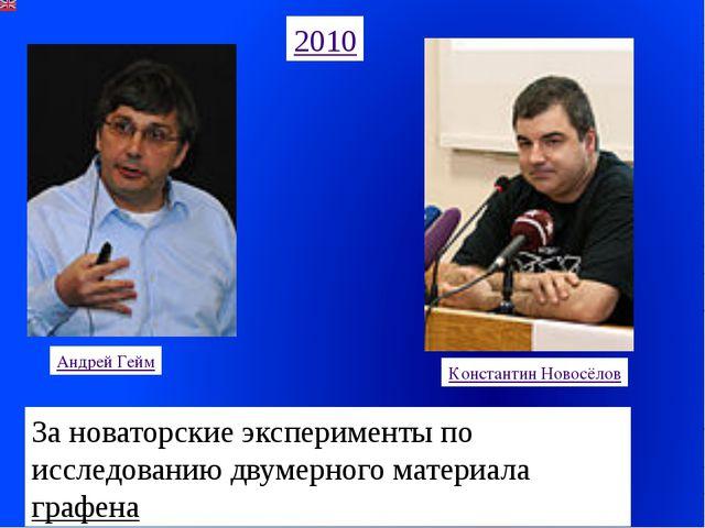 2010 Андрей Гейм Константин Новосёлов За новаторские эксперименты по исследов...
