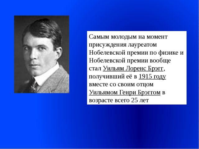Самым молодым на момент присуждения лауреатом Нобелевской премии по физике и...