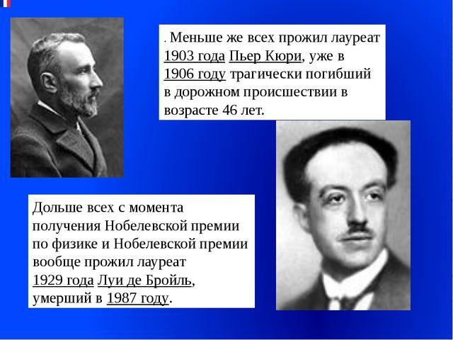 . Меньше же всех прожил лауреат 1903 года Пьер Кюри, уже в 1906 году трагичес...
