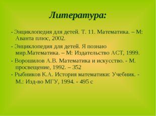 Литература: - Энциклопедия для детей. Т. 11. Математика. – М: Аванта плюс, 20