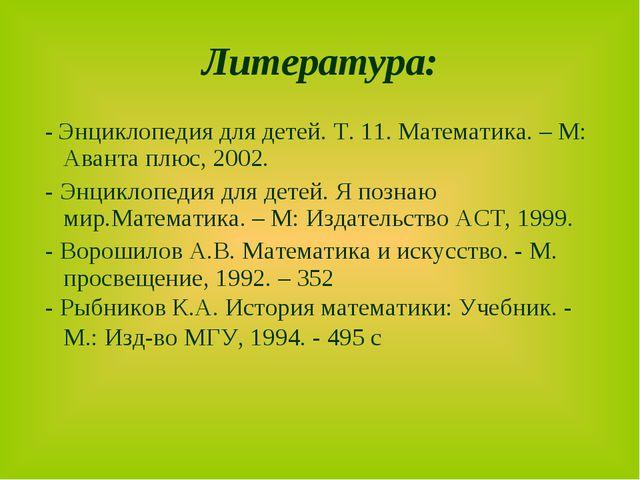 Литература: - Энциклопедия для детей. Т. 11. Математика. – М: Аванта плюс, 20...