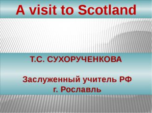 Т.С. CУХОРУЧЕНКОВА Заслуженный учитель РФ г. Рославль A visit to Scotland