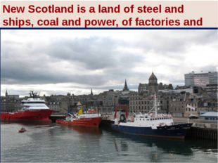 New Scotland is a land of steel and ships, coal and power, of factories and g