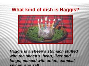 What kind of dish is Haggis? Haggis is a sheep's stomach stuffed with the she