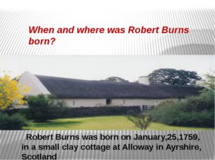 Robert Burns was born on January,25,1759, in a small clay cottage at Alloway