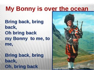 My Bonny is over the ocean Bring back, bring back, Oh bring back my Bonny to