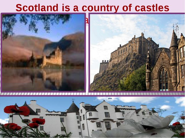 Scotland is a country of castles (замки)