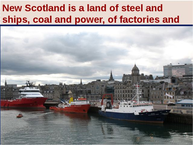 New Scotland is a land of steel and ships, coal and power, of factories and g...