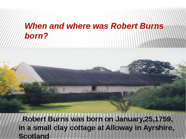Robert Burns was born on January,25,1759, in a small clay cottage at Alloway...