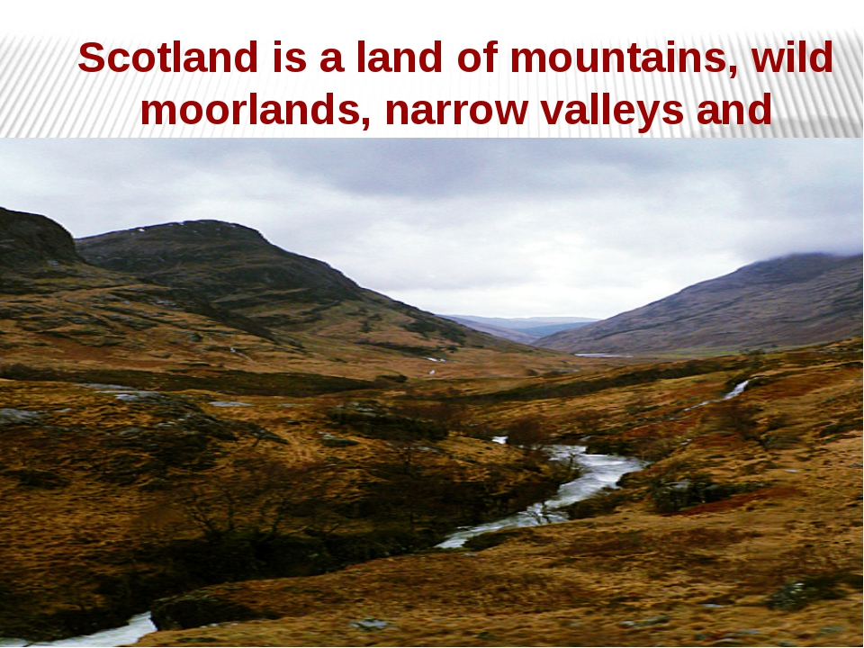 Scotland is a land of mountains, wild moorlands, narrow valleys and plains.