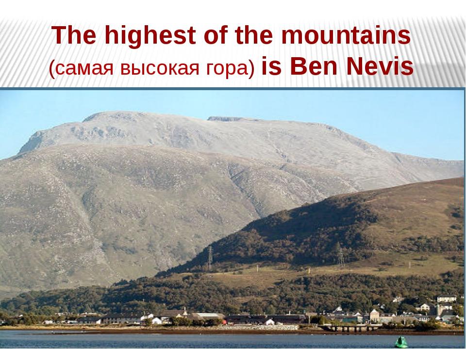 The highest of the mountains (самая высокая гора) is Ben Nevis