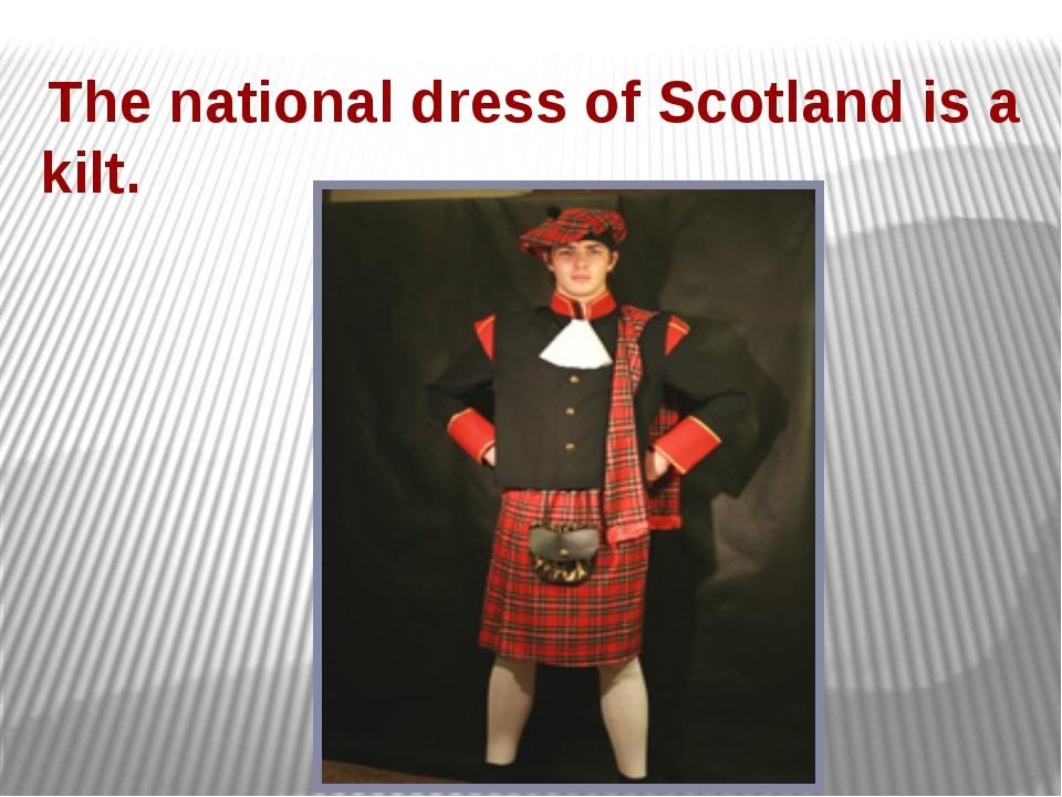 The national dress of Scotland is a kilt.