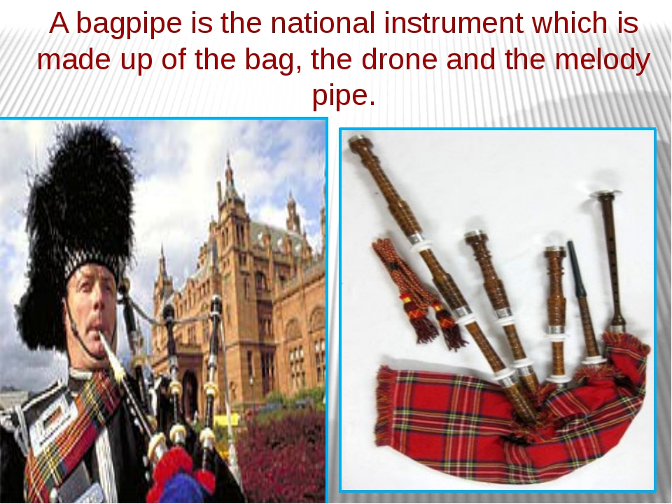 A bagpipe is the national instrument which is made up of the bag, the drone a...