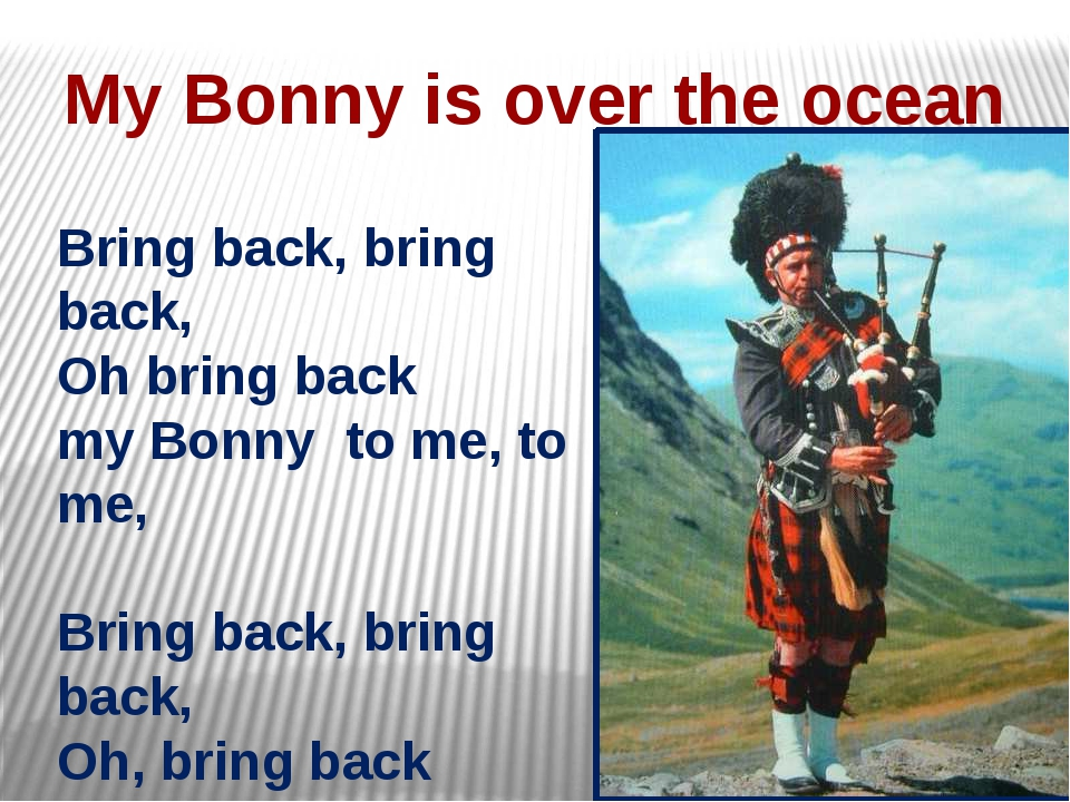 My Bonny is over the ocean Bring back, bring back, Oh bring back my Bonny to...