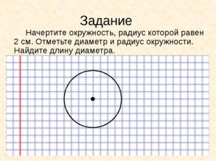 Задание Начертите окружность, радиус которой равен 2 см. Отметьте диаметр и р