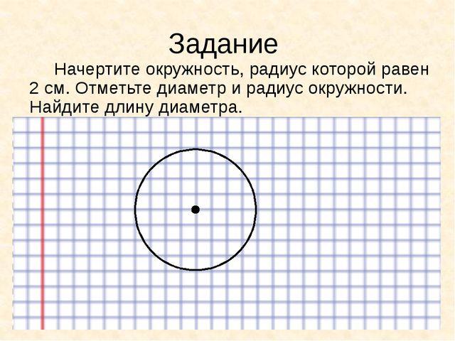 Задание Начертите окружность, радиус которой равен 2 см. Отметьте диаметр и р...