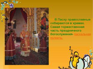 В Пасху православные собираются в храмах. Самая торжественная часть празднич