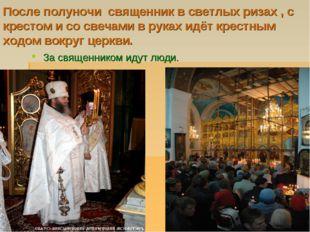 После полуночи священник в светлых ризах , с крестом и со свечами в руках идё