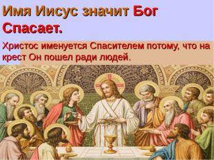 Имя Иисус значит Бог Спасает. Христос именуется Спасителем потому, что на кре