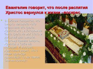 Евангелие говорит, что после распятия Христос вернулся к жизни –воскрес. В Би