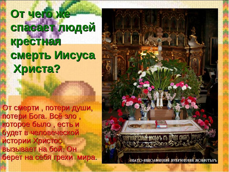 От чего же спасает людей крестная смерть Иисуса Христа? От смерти , потери ду...
