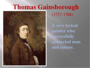 Thomas Gainsborough (1727-1788) A very lyrical painter who successfully conne
