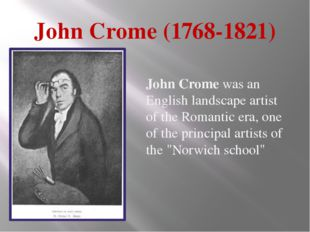 John Crome (1768-1821) John Crome was an English landscape artist of the Roma