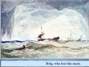 Brig, who lost the mast.