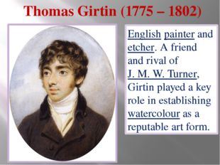 Thomas Girtin (1775 – 1802) English painter and etcher. A friend and rival of