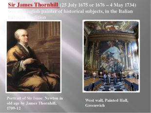 Sir James Thornhill (25 July 1675 or 1676 – 4 May 1734) was an English painte
