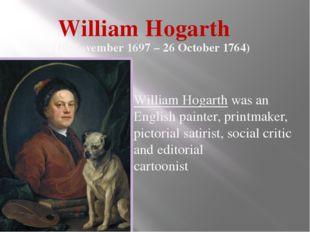 William Hogarth (10 November 1697 – 26 October 1764) William Hogarthwas an