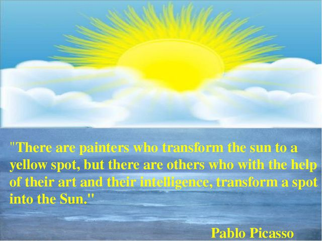 """""""There are painters who transform the sun to a yellow spot, but there are ot..."""