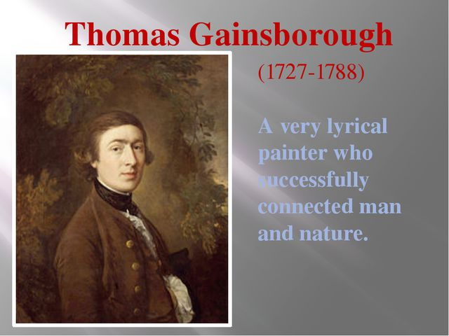Thomas Gainsborough (1727-1788) A very lyrical painter who successfully conne...
