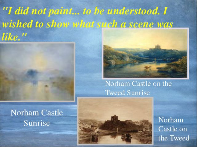 """Norham Castle Sunrise """"I did not paint... to be understood. I wished to show..."""