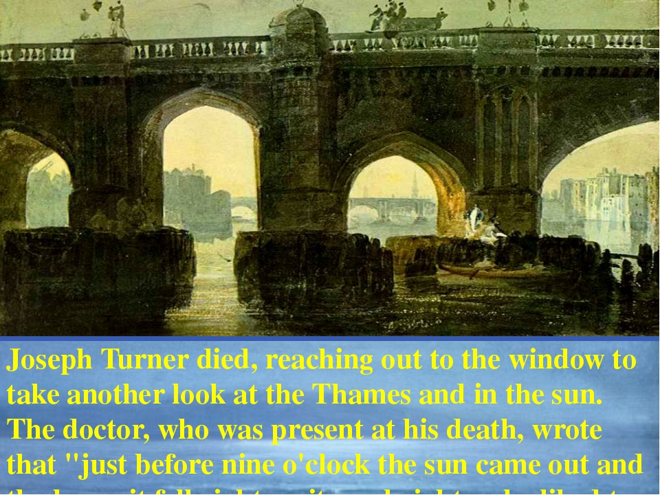 Joseph Turner died, reaching out to the window to take another look at the T...