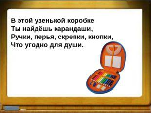 В этой узенькой коробке Ты найдёшь карандаши, Ручки, перья, скрепки, кнопки,