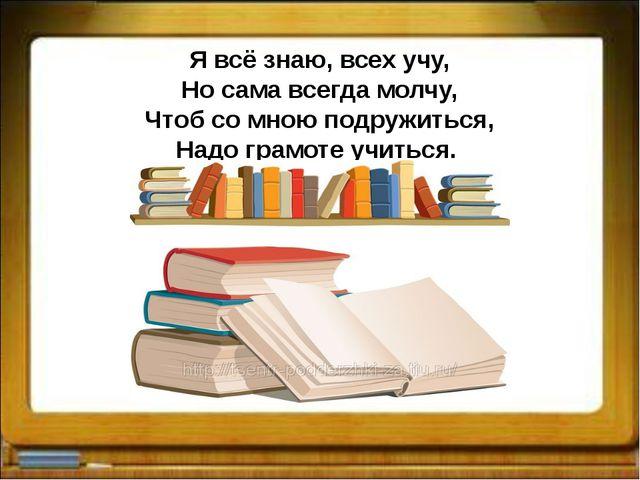 Я всё знаю, всех учу, Но сама всегда молчу, Чтоб со мною подружиться, Надо гр...