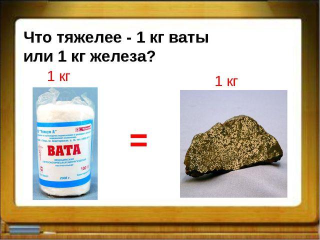 Что тяжелее - 1 кг ваты или 1 кг железа? 1 кг 1 кг =